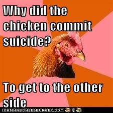 Why did the chicken commit suicide?  To get to the other side