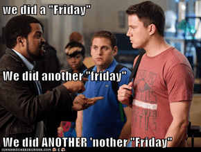 "we did a ""Friday"" We did another ""friday"" We did ANOTHER 'nother ""Friday"""