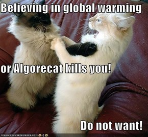 Believing in global warming or Algorecat kills you! Do not want!