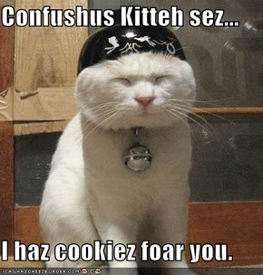 Confushus Kitteh sez...  I haz cookiez foar you.