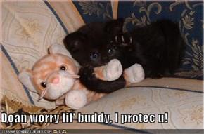 Doan worry lil' buddy, I protec u!