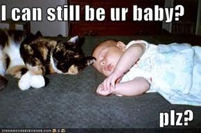 I can still be ur baby?  plz?