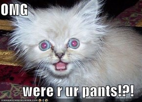 OMG  were r ur pants!?!