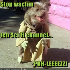 Stop wachin  teh Sci Fi channel... PUH-LEEEEZZ!