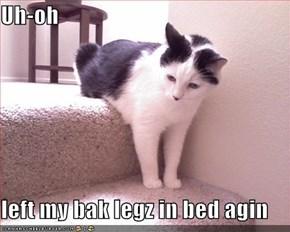 Uh-oh  left my bak legz in bed agin