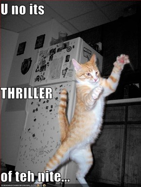 U no its  THRILLER of teh nite...