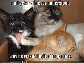 and yet fred never understood  why he wasn't invited to parties.