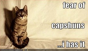 fear of capshuns ...i has it