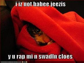 i iz not babee jeezis  y u rap mi n swadln cloes
