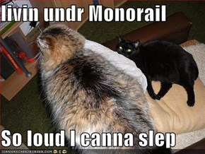 livin undr Monorail  So loud I canna slep