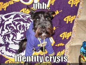 uhh..  Identity crysis